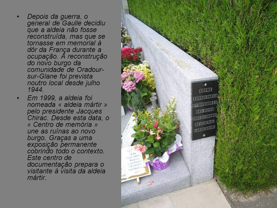 Depois da guerra, o general de Gaulle decidiu que a aldeia não fosse reconstruída, mas que se tornasse em memorial à dôr da França durante a ocupação. A reconstrução do novo burgo da comunidade de Oradour-sur-Glane foi prevista noutro local desde julho 1944.