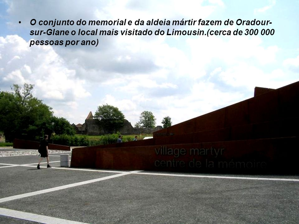 O conjunto do memorial e da aldeia mártir fazem de Oradour-sur-Glane o local mais visitado do Limousin.(cerca de 300 000 pessoas por ano)