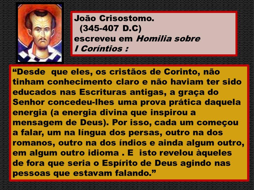 João Crisostomo. (345-407 D.C) escreveu em Homilia sobre. I Coríntios :