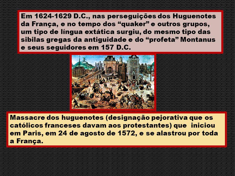 Em 1624-1629 D.C., nas perseguições dos Huguenotes da França, e no tempo dos quaker e outros grupos, um tipo de língua extática surgiu, do mesmo tipo das sibilas gregas da antiguidade e do profeta Montanus e seus seguidores em 157 D.C.