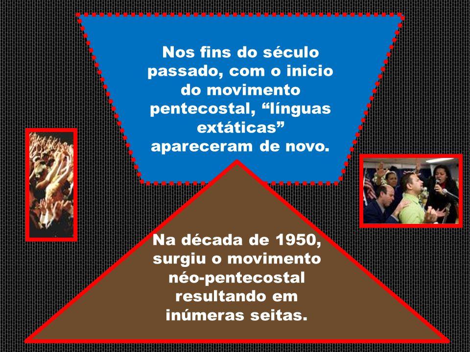 Nos fins do século passado, com o inicio do movimento pentecostal, línguas extáticas apareceram de novo.