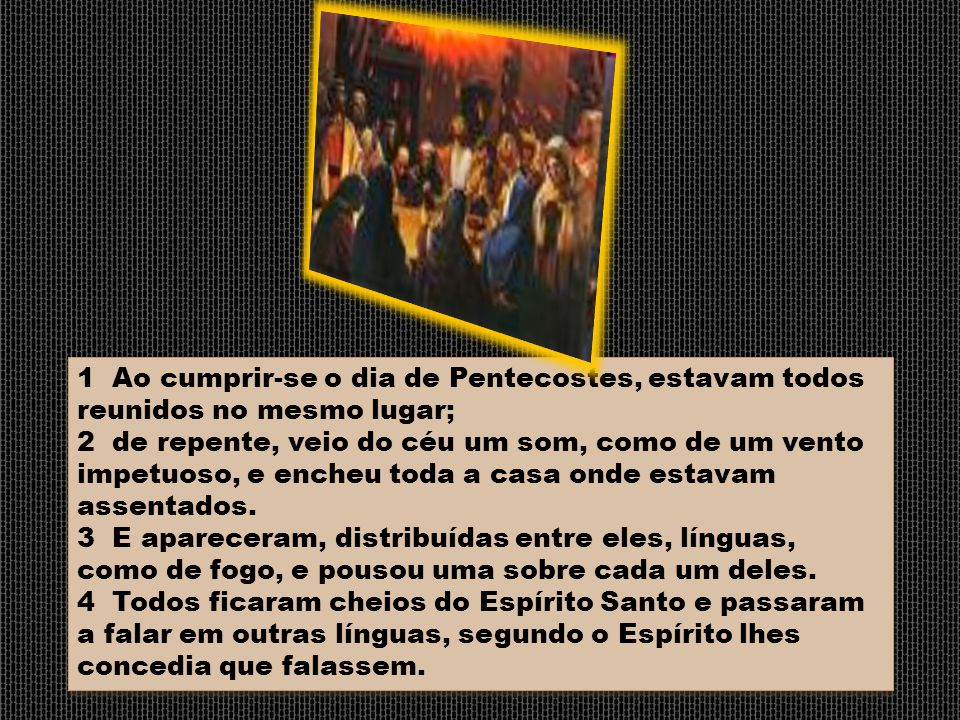 1 Ao cumprir-se o dia de Pentecostes, estavam todos reunidos no mesmo lugar;