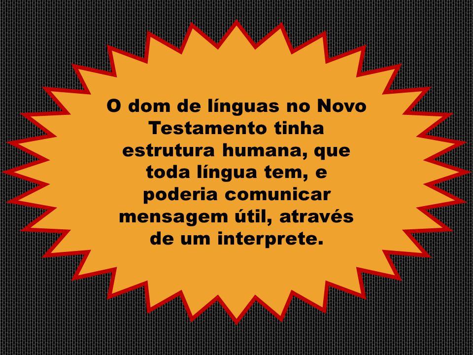 O dom de línguas no Novo Testamento tinha estrutura humana, que toda língua tem, e poderia comunicar mensagem útil, através de um interprete.