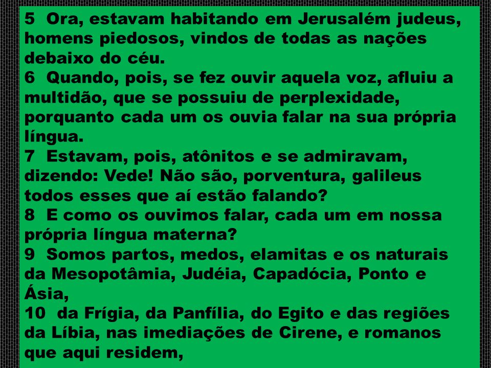 5 Ora, estavam habitando em Jerusalém judeus, homens piedosos, vindos de todas as nações debaixo do céu.