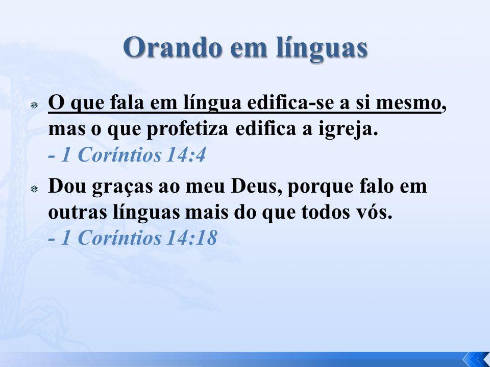 Orando em línguas O que fala em língua edifica-se a si mesmo, mas o que profetiza edifica a igreja. - 1 Coríntios 14:4.