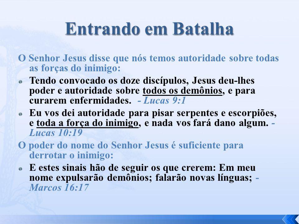 Entrando em Batalha O Senhor Jesus disse que nós temos autoridade sobre todas as forças do inimigo: