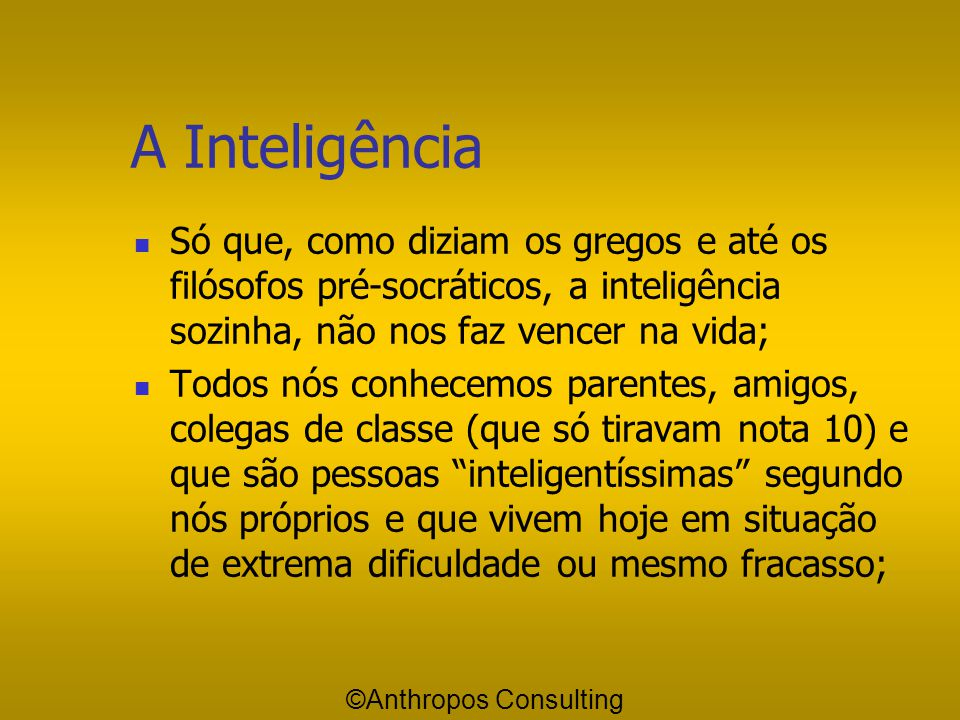 A Inteligência Só que, como diziam os gregos e até os filósofos pré-socráticos, a inteligência sozinha, não nos faz vencer na vida;