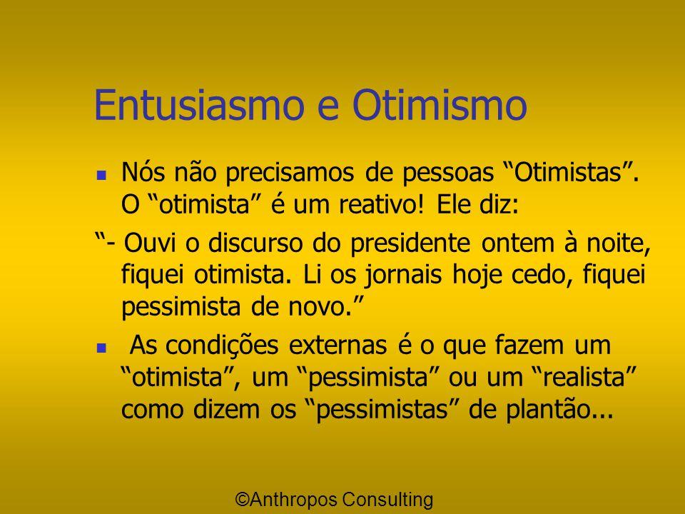 Entusiasmo e Otimismo Nós não precisamos de pessoas Otimistas . O otimista é um reativo! Ele diz: