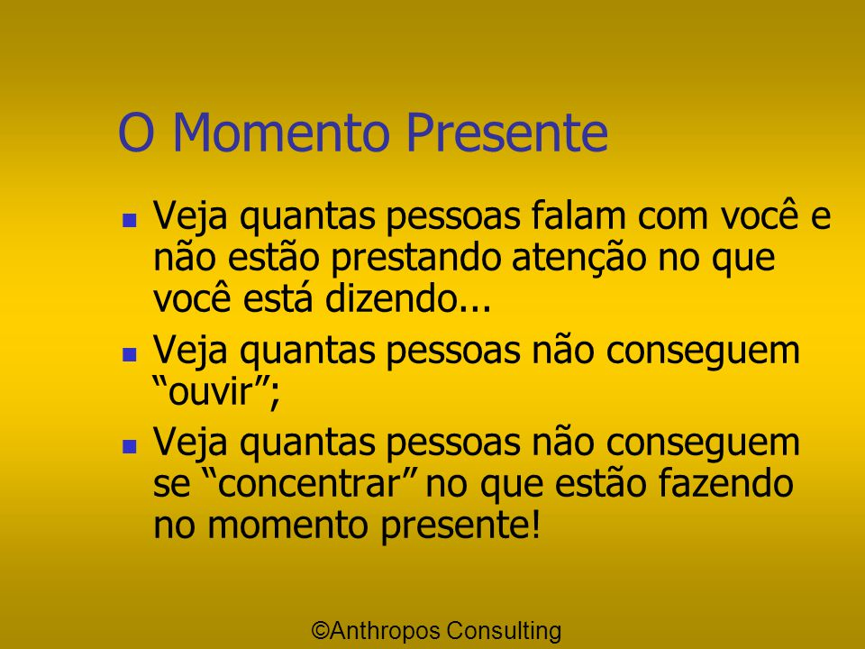 O Momento Presente Veja quantas pessoas falam com você e não estão prestando atenção no que você está dizendo...