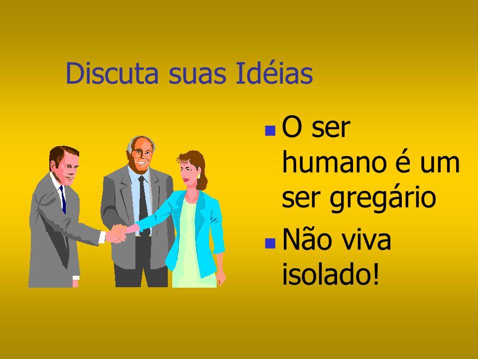 Discuta suas Idéias O ser humano é um ser gregário Não viva isolado!