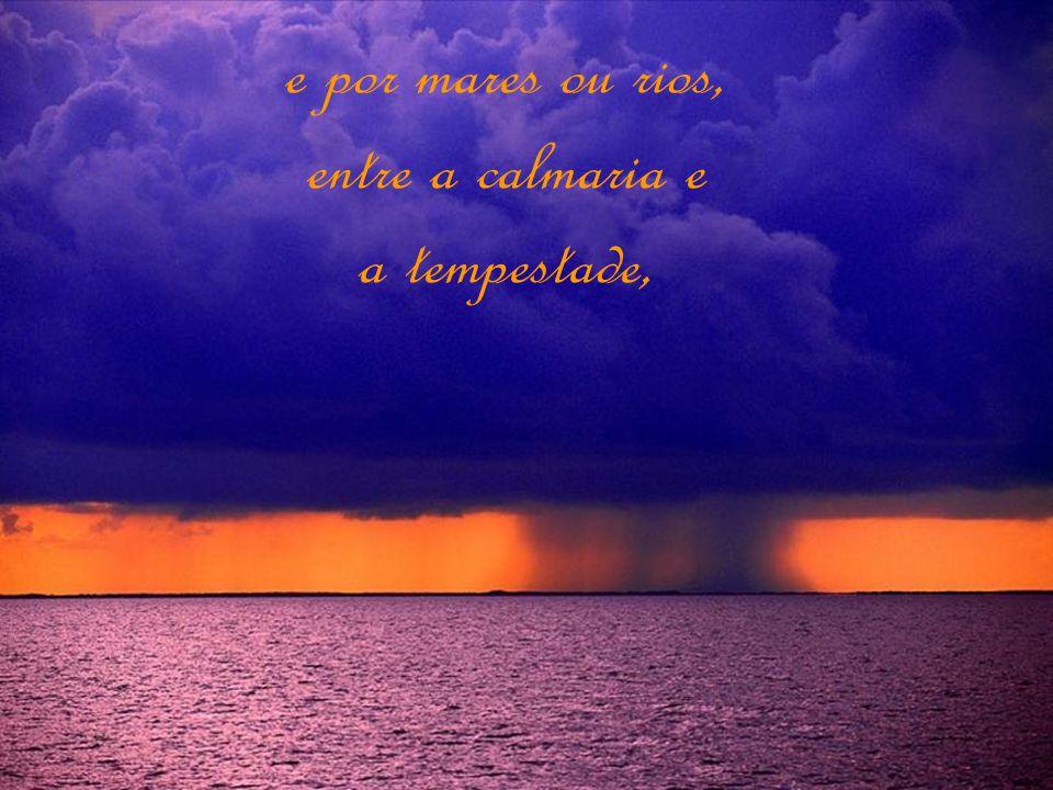 e por mares ou rios, entre a calmaria e a tempestade,