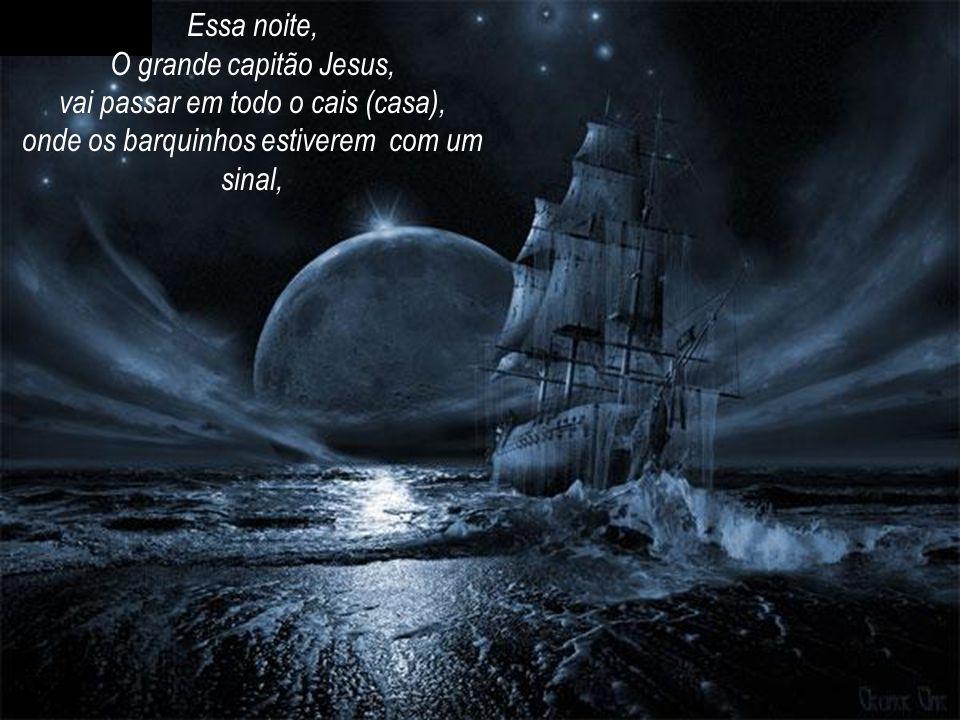 O grande capitão Jesus, vai passar em todo o cais (casa),