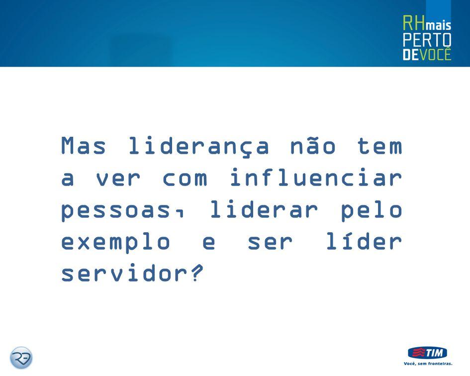 Mas liderança não tem a ver com influenciar pessoas, liderar pelo exemplo e ser líder servidor