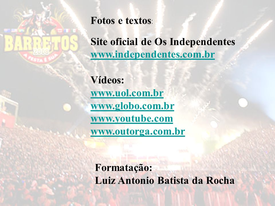 Fotos e textos: Site oficial de Os Independentes. www.independentes.com.br. Vídeos: www.uol.com.br.