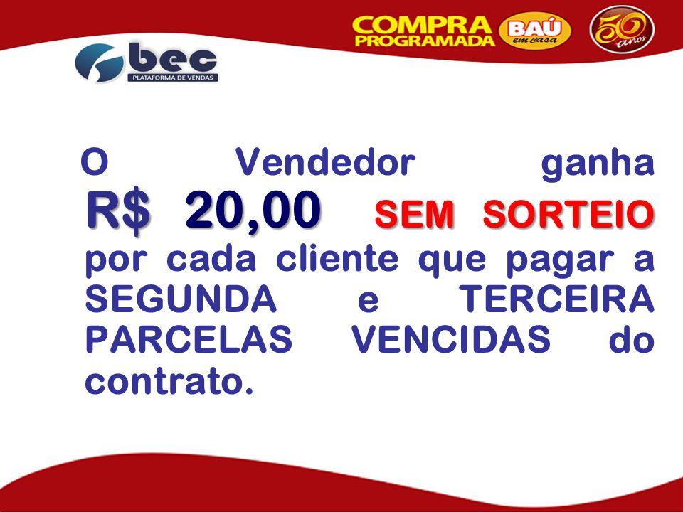O Vendedor ganha R$ 20,00 SEM SORTEIO por cada cliente que pagar a SEGUNDA e TERCEIRA PARCELAS VENCIDAS do contrato.