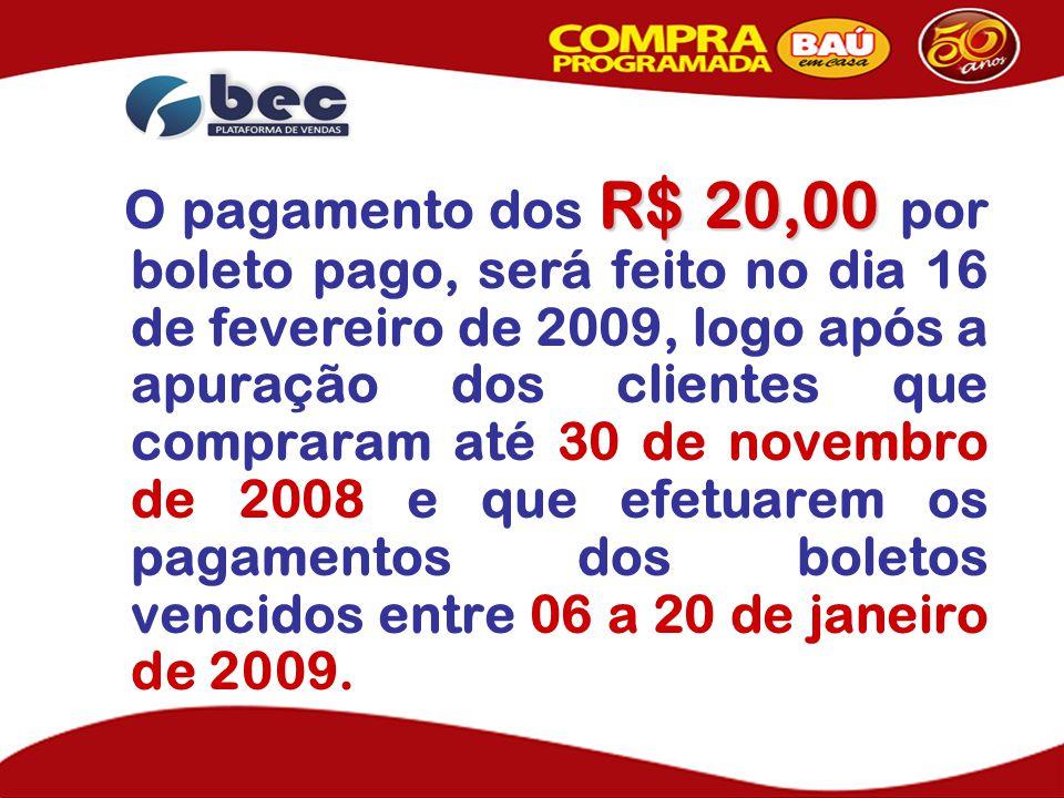 O pagamento dos R$ 20,00 por boleto pago, será feito no dia 16 de fevereiro de 2009, logo após a apuração dos clientes que compraram até 30 de novembro de 2008 e que efetuarem os pagamentos dos boletos vencidos entre 06 a 20 de janeiro de 2009.