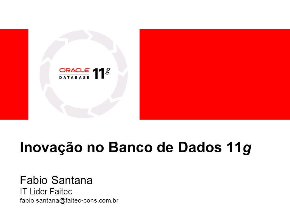 Inovação no Banco de Dados 11g Fabio Santana IT Lider Faitec fabio