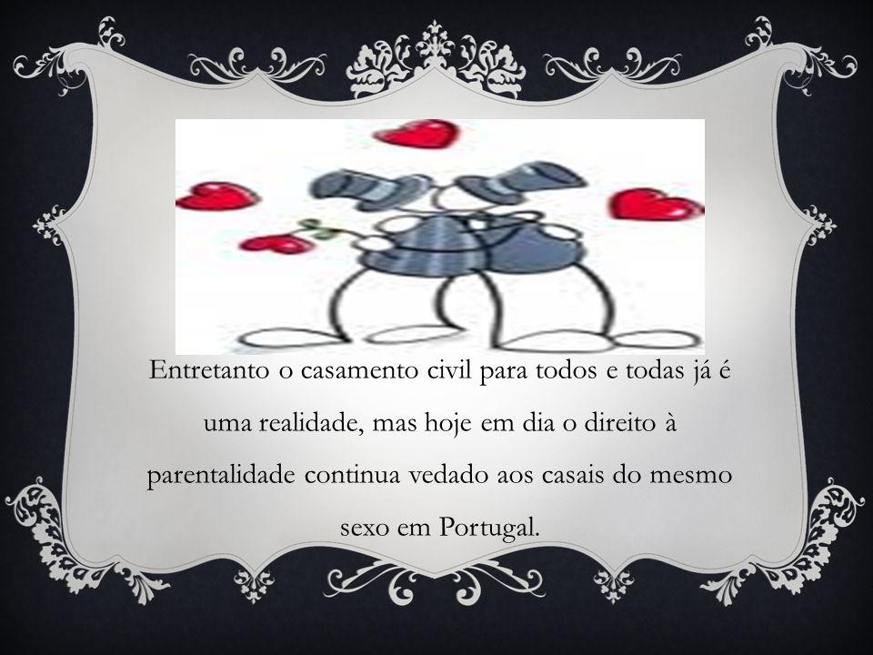 Entretanto o casamento civil para todos e todas já é uma realidade, mas hoje em dia o direito à parentalidade continua vedado aos casais do mesmo sexo em Portugal.
