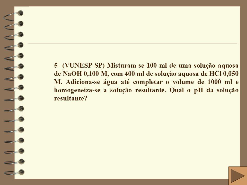 5- (VUNESP-SP) Misturam-se 100 ml de uma solução aquosa de NaOH 0,100 M, com 400 ml de solução aquosa de HCl 0,050 M.