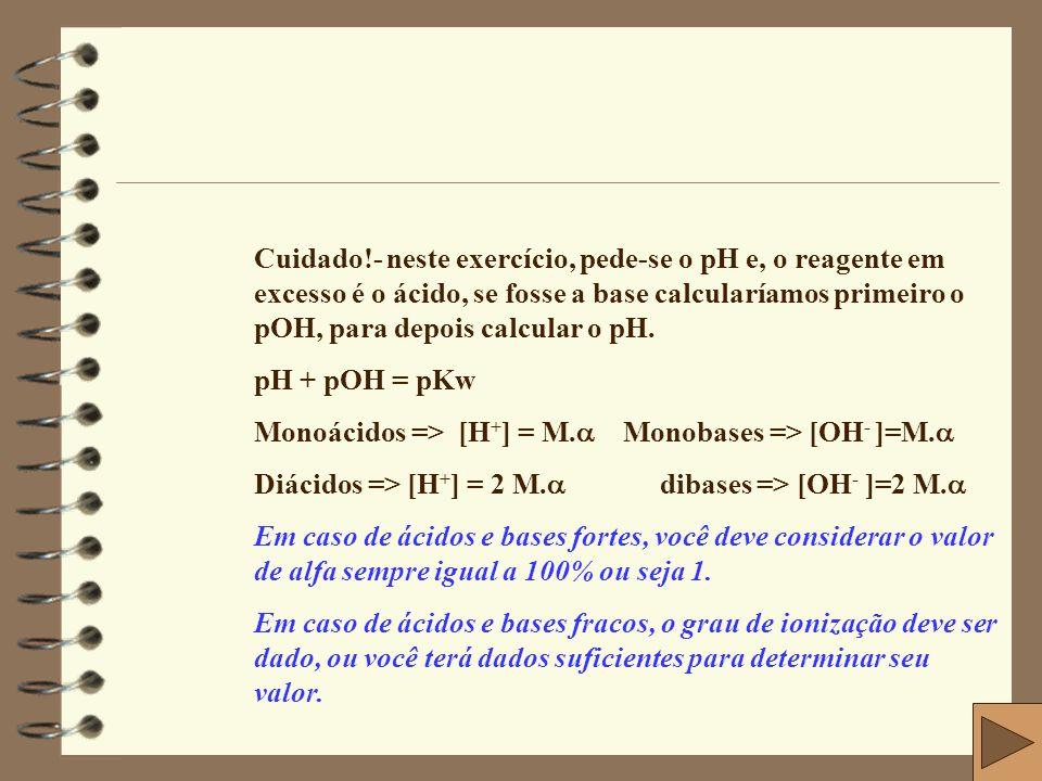 Cuidado!- neste exercício, pede-se o pH e, o reagente em excesso é o ácido, se fosse a base calcularíamos primeiro o pOH, para depois calcular o pH.