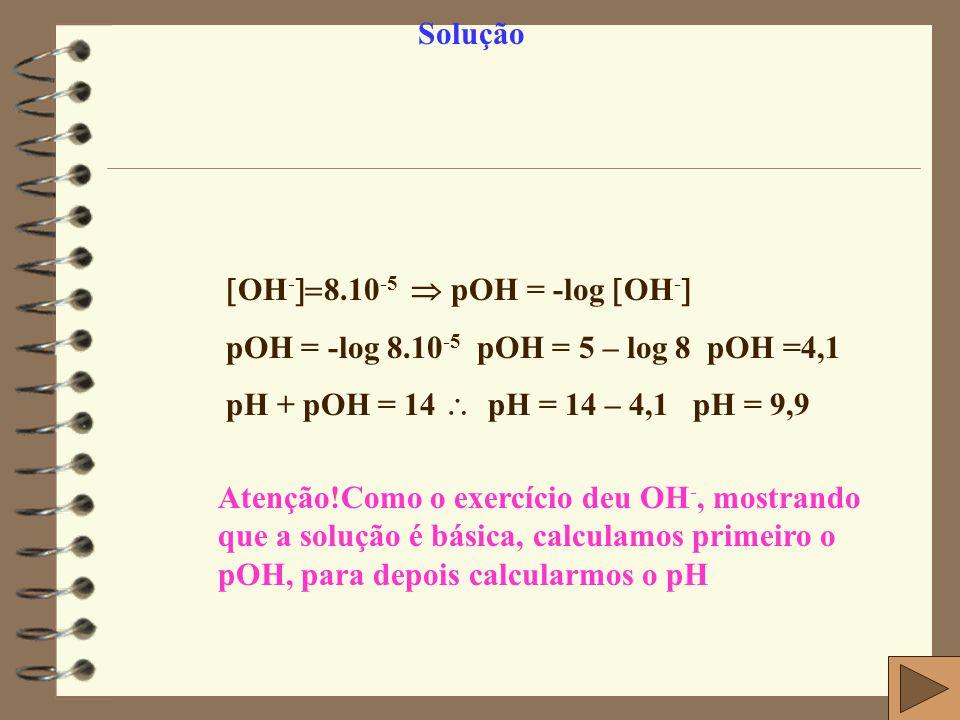 Solução OH-8.10-5  pOH = -log OH- pOH = -log 8.10-5 pOH = 5 – log 8 pOH =4,1. pH + pOH = 14  pH = 14 – 4,1 pH = 9,9.