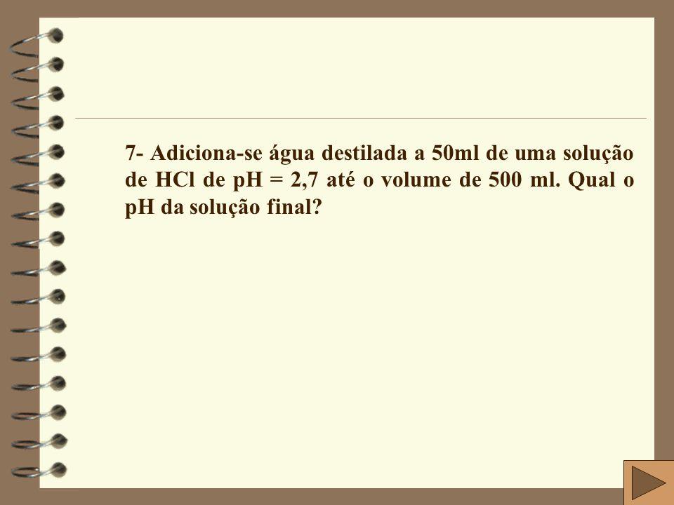 7- Adiciona-se água destilada a 50ml de uma solução de HCl de pH = 2,7 até o volume de 500 ml.