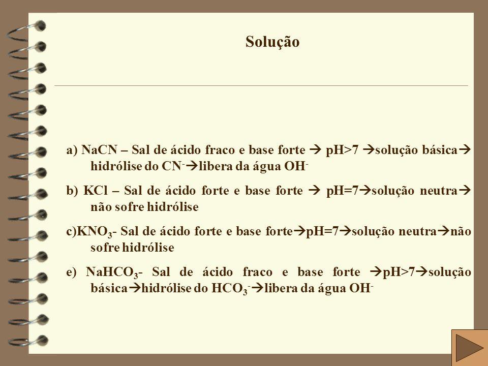 Solução a) NaCN – Sal de ácido fraco e base forte  pH>7 solução básica hidrólise do CN-libera da água OH-