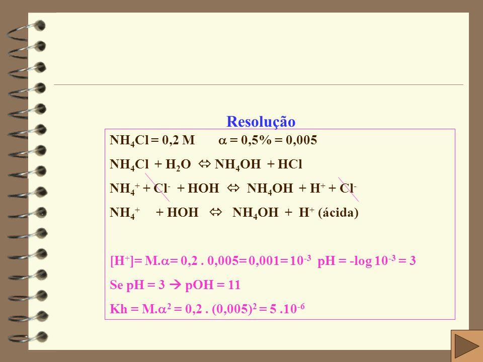 Resolução NH4Cl = 0,2 M  = 0,5% = 0,005 NH4Cl + H2O  NH4OH + HCl