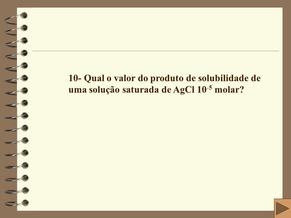 10- Qual o valor do produto de solubilidade de uma solução saturada de AgCl 10-5 molar
