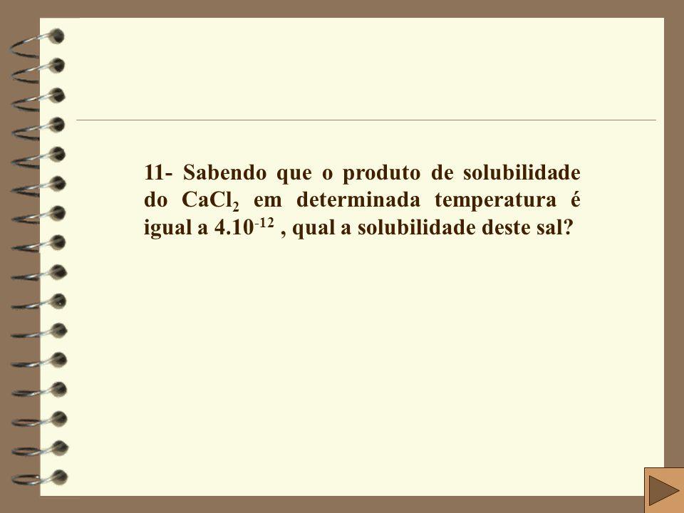11- Sabendo que o produto de solubilidade do CaCl2 em determinada temperatura é igual a 4.10-12 , qual a solubilidade deste sal