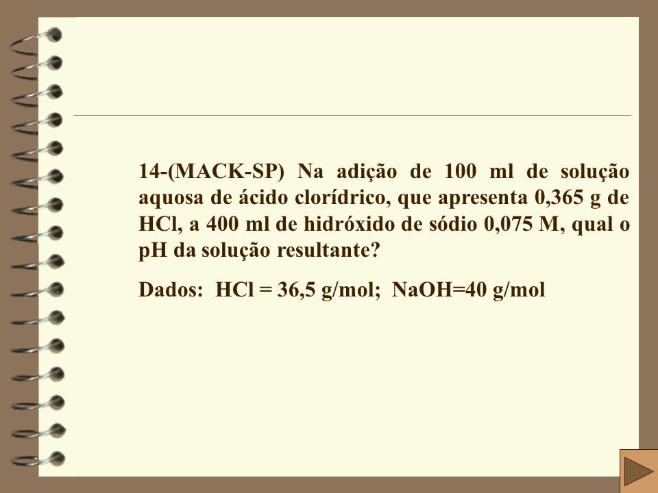 14-(MACK-SP) Na adição de 100 ml de solução aquosa de ácido clorídrico, que apresenta 0,365 g de HCl, a 400 ml de hidróxido de sódio 0,075 M, qual o pH da solução resultante