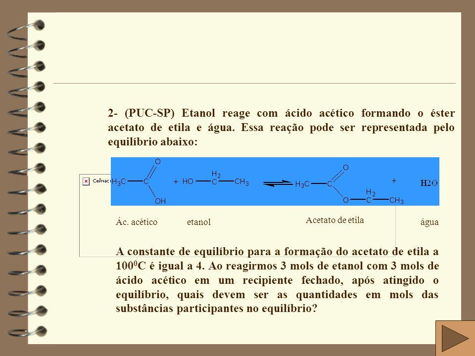 2- (PUC-SP) Etanol reage com ácido acético formando o éster acetato de etila e água. Essa reação pode ser representada pelo equilíbrio abaixo: