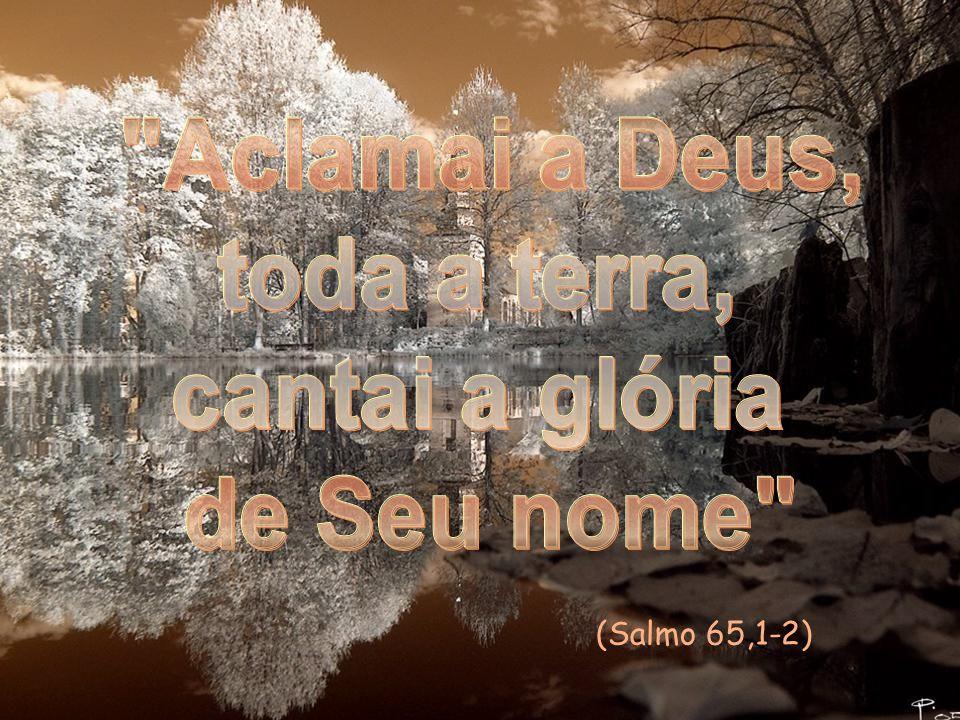 Aclamai a Deus, toda a terra, cantai a glória de Seu nome
