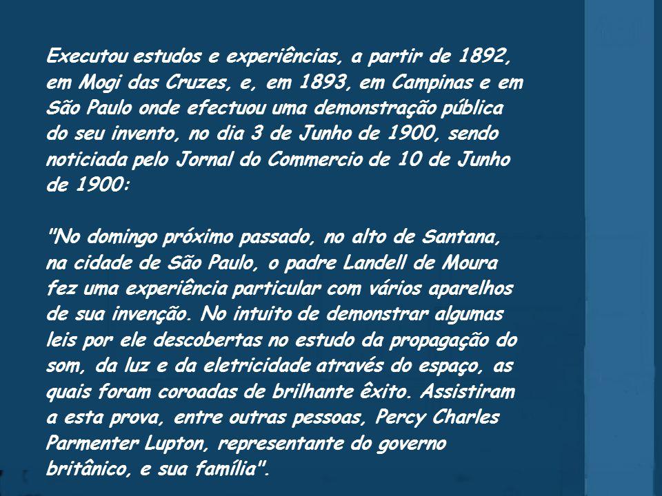 Executou estudos e experiências, a partir de 1892, em Mogi das Cruzes, e, em 1893, em Campinas e em São Paulo onde efectuou uma demonstração pública do seu invento, no dia 3 de Junho de 1900, sendo noticiada pelo Jornal do Commercio de 10 de Junho de 1900: No domingo próximo passado, no alto de Santana, na cidade de São Paulo, o padre Landell de Moura fez uma experiência particular com vários aparelhos de sua invenção.