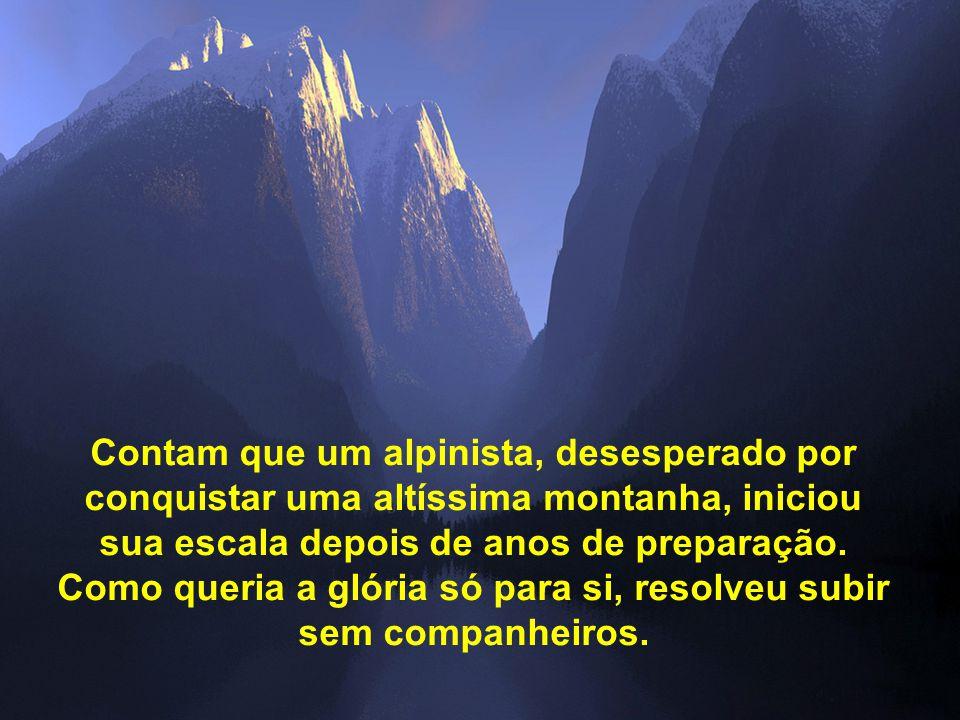 Contam que um alpinista, desesperado por conquistar uma altíssima montanha, iniciou sua escala depois de anos de preparação.