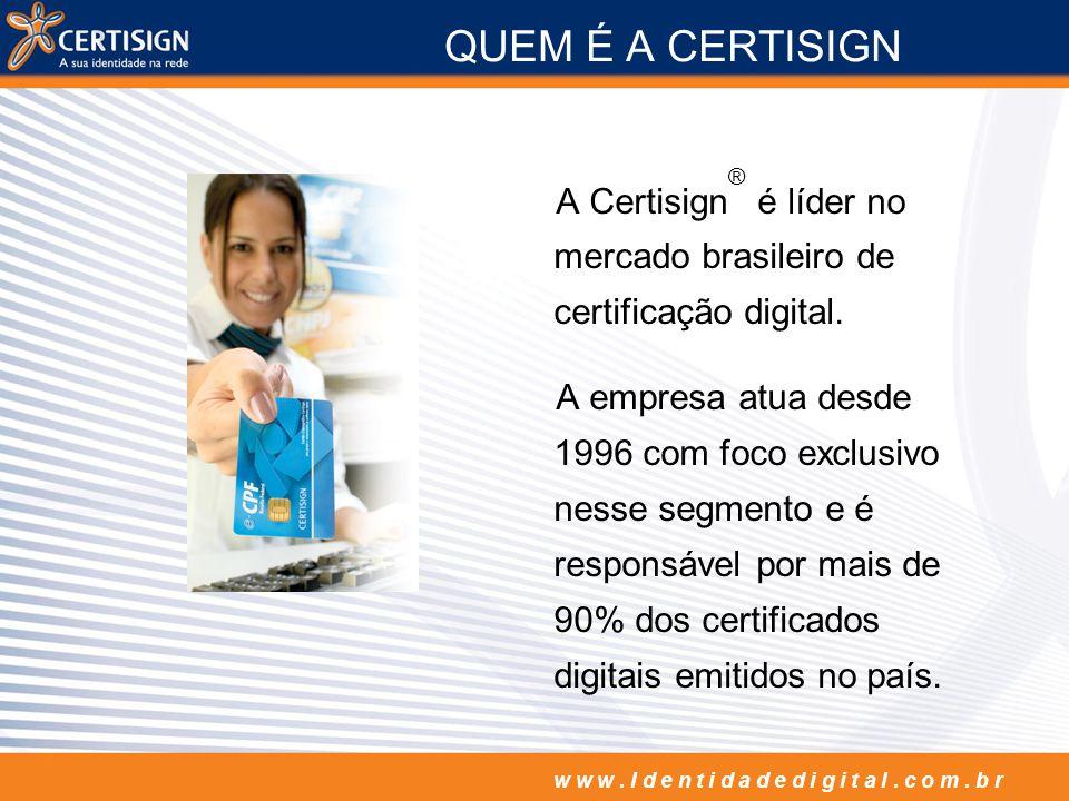QUEM É A CERTISIGN A Certisign® é líder no mercado brasileiro de certificação digital.