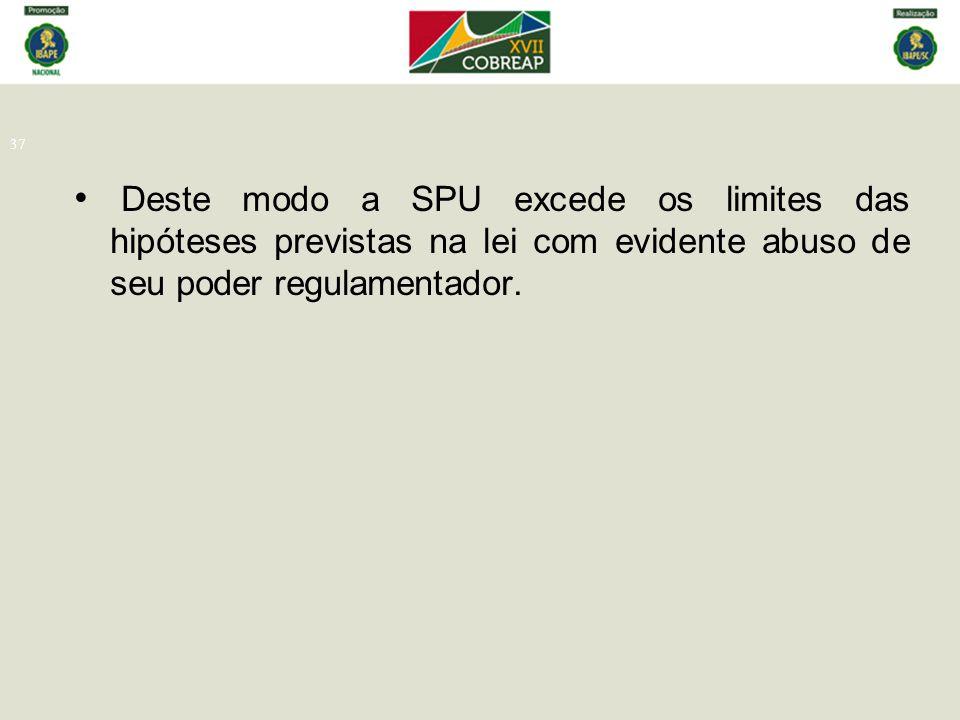 Deste modo a SPU excede os limites das hipóteses previstas na lei com evidente abuso de seu poder regulamentador.