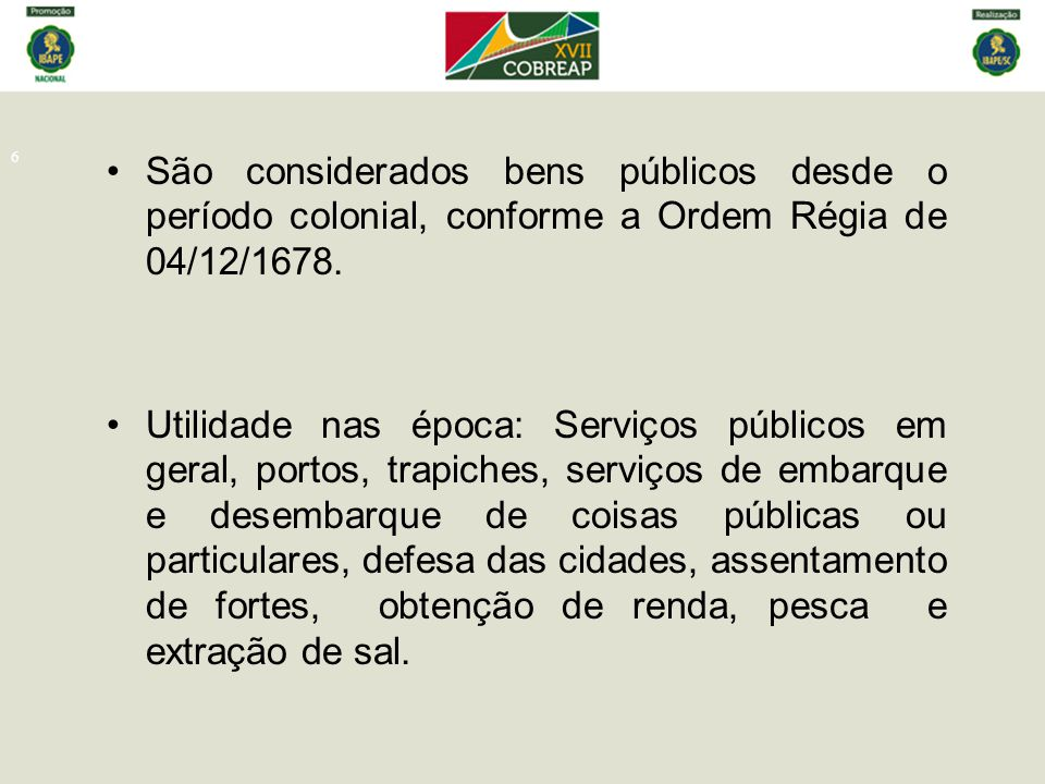 São considerados bens públicos desde o período colonial, conforme a Ordem Régia de 04/12/1678.