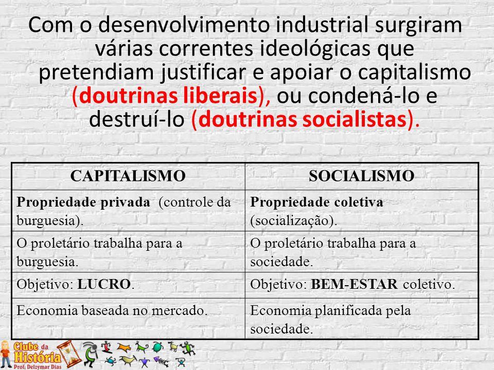 Com o desenvolvimento industrial surgiram várias correntes ideológicas que pretendiam justificar e apoiar o capitalismo (doutrinas liberais), ou condená-lo e destruí-lo (doutrinas socialistas).