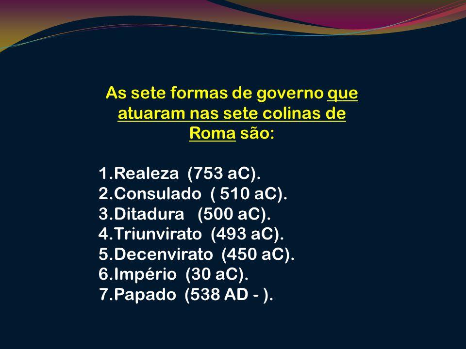 As sete formas de governo que atuaram nas sete colinas de Roma são: