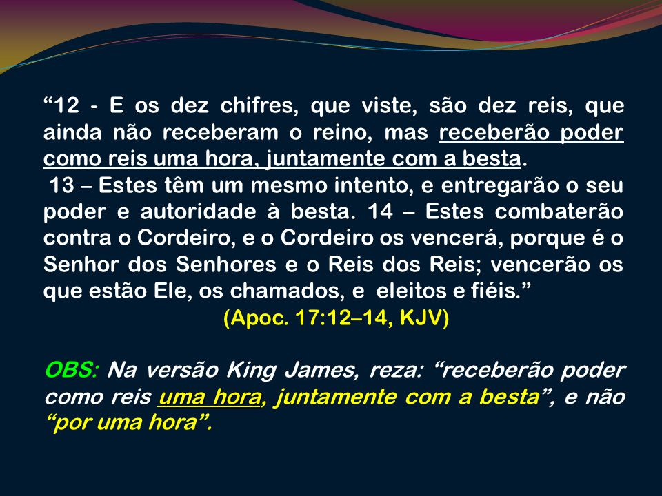 12 - E os dez chifres, que viste, são dez reis, que ainda não receberam o reino, mas receberão poder como reis uma hora, juntamente com a besta.