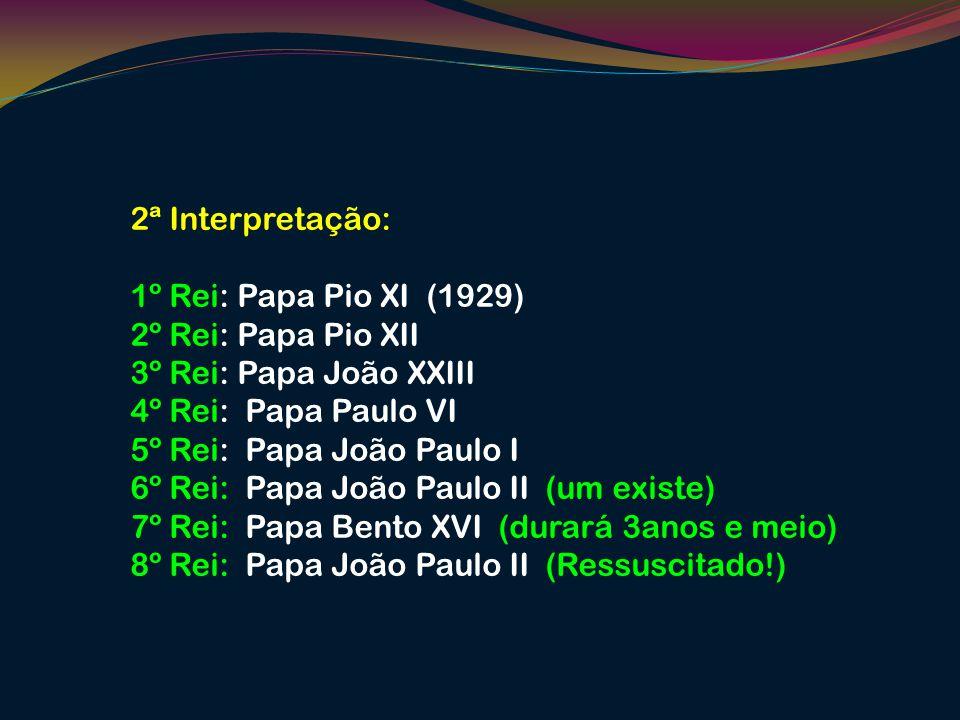 2ª Interpretação: 1º Rei: Papa Pio XI (1929) 2º Rei: Papa Pio XII. 3º Rei: Papa João XXIII. 4º Rei: Papa Paulo VI.