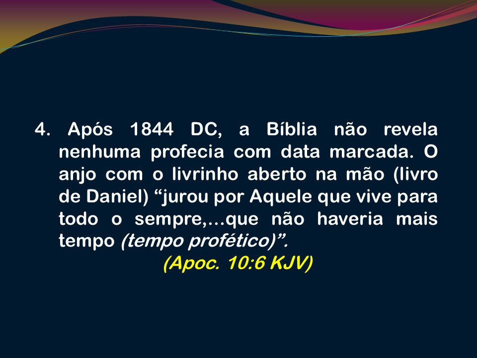 4. Após 1844 DC, a Bíblia não revela nenhuma profecia com data marcada