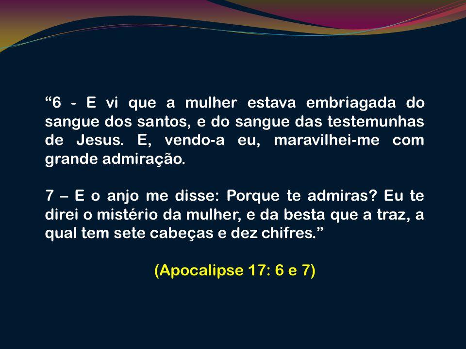 6 - E vi que a mulher estava embriagada do sangue dos santos, e do sangue das testemunhas de Jesus. E, vendo-a eu, maravilhei-me com grande admiração.
