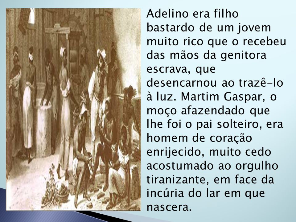 Adelino era filho bastardo de um jovem muito rico que o recebeu das mãos da genitora escrava, que desencarnou ao trazê-lo à luz.