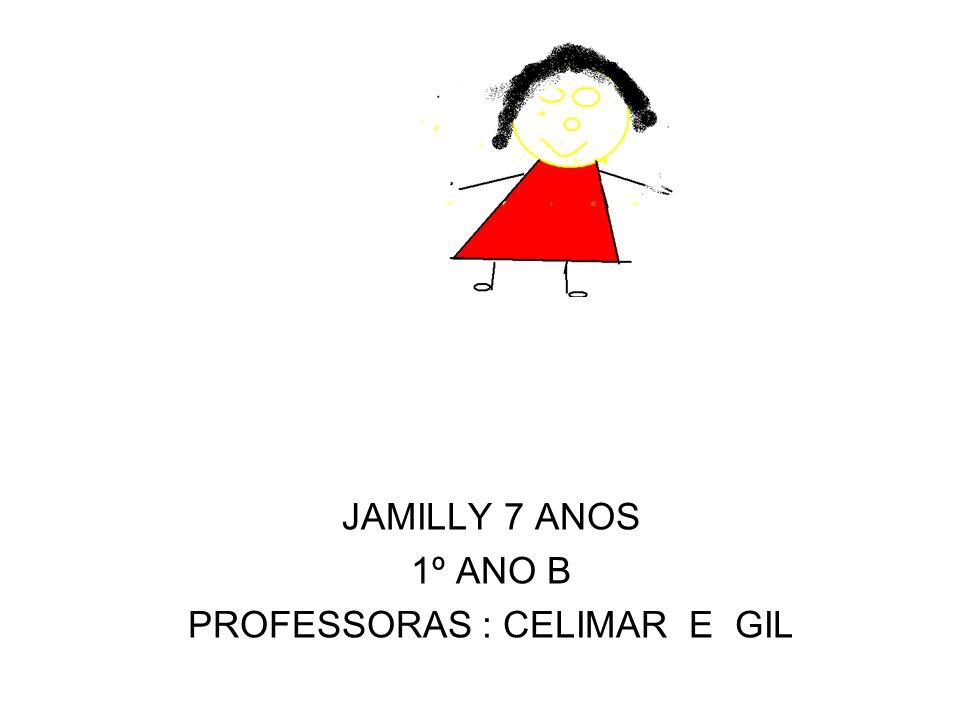 JAMILLY 7 ANOS 1º ANO B PROFESSORAS : CELIMAR E GIL