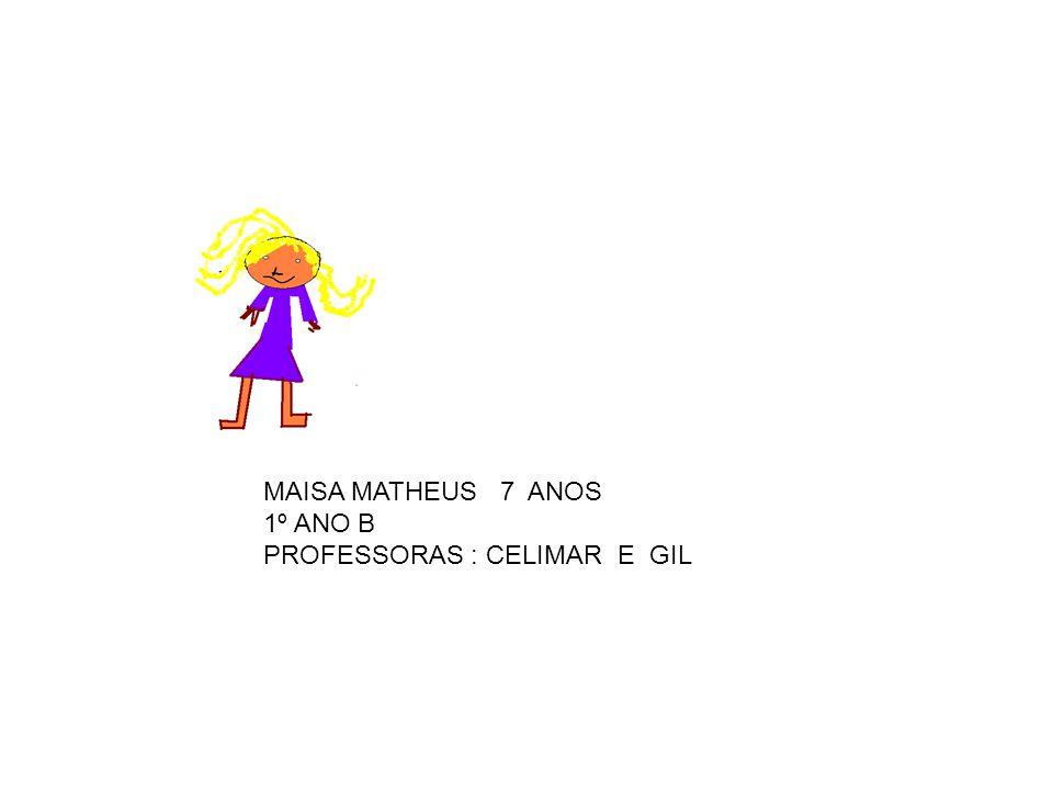 MAISA MATHEUS 7 ANOS 1º ANO B PROFESSORAS : CELIMAR E GIL