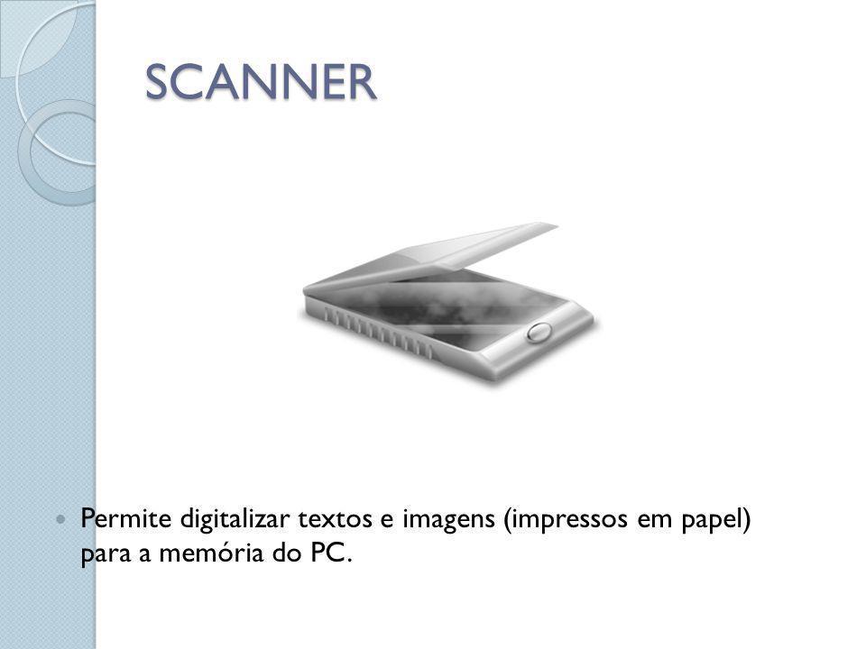 SCANNER Permite digitalizar textos e imagens (impressos em papel) para a memória do PC.