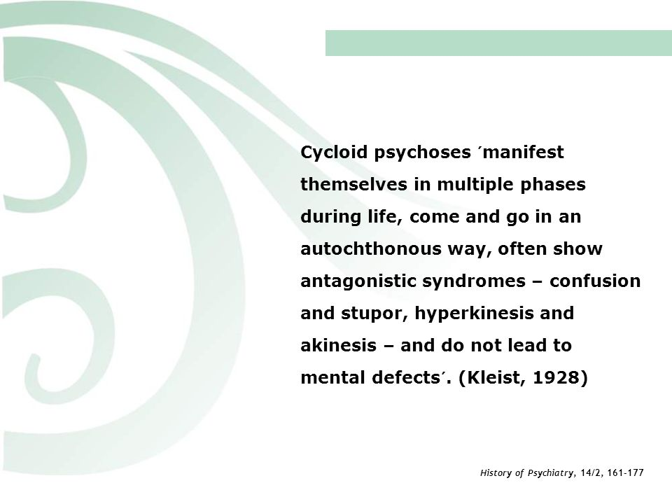 Cycloid psychoses ´manifest themselves in multiple phases during life, come and go in an autochthonous way, often show antagonistic syndromes – confusion and stupor, hyperkinesis and akinesis – and do not lead to mental defects´. (Kleist, 1928)