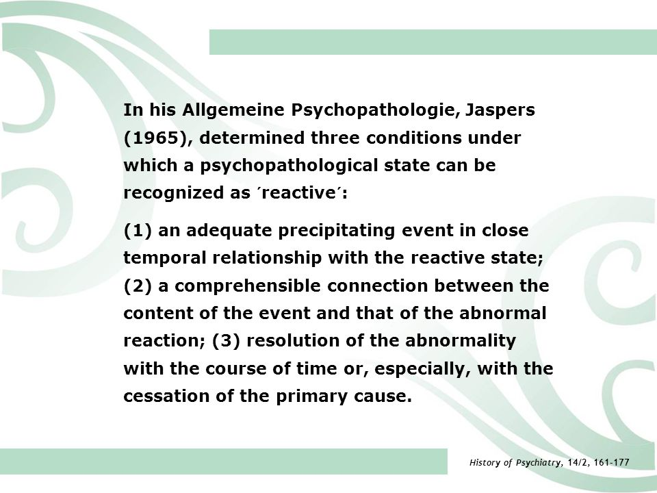 In his Allgemeine Psychopathologie, Jaspers (1965), determined three conditions under which a psychopathological state can be recognized as ´reactive´: